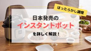 日本版インスタントポットの魅力・値段・購入できる場所などを詳しく解説します!