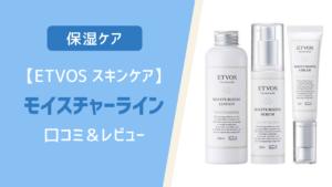 【ETVOS】モイスチャーライン(保湿ケア)の口コミ&レビュー【スキンケア】